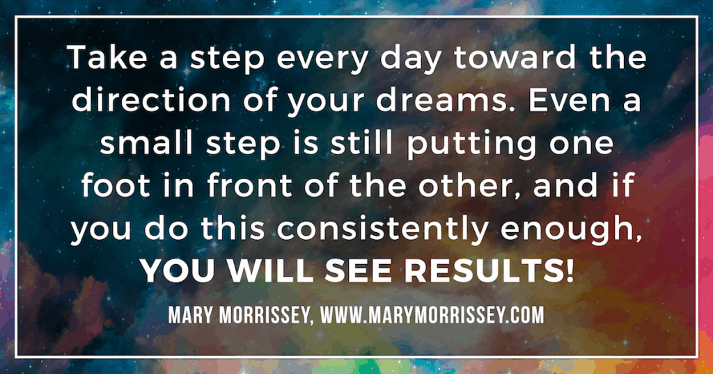 Take a step every day toward the direction of your dreams. Grow and expand.-Mary Morrissey